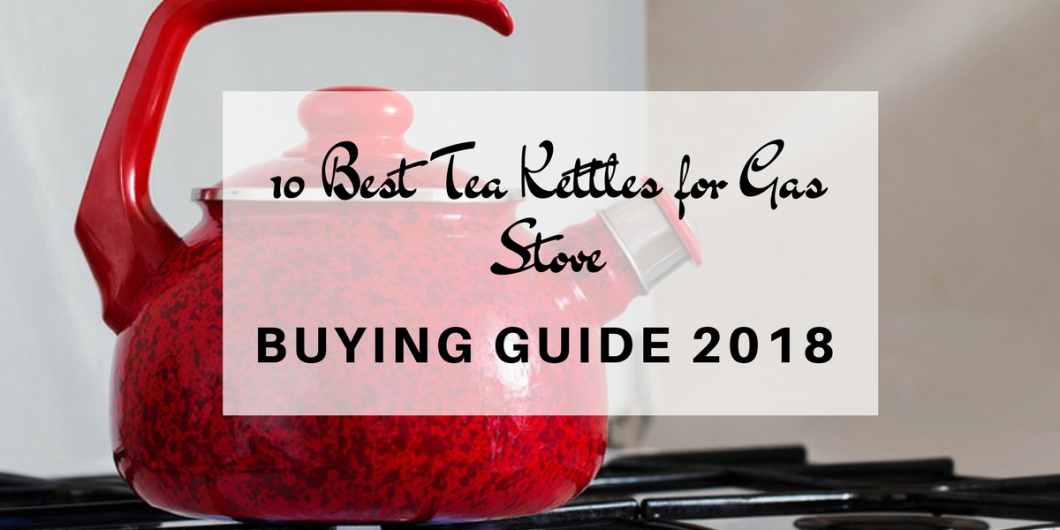 10 Best Tea Kettles For Gas Stove Buying Guide 2018