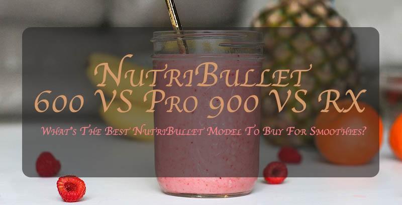NutriBullet 600 vs Pro 900 vs Nutri Bullet RX